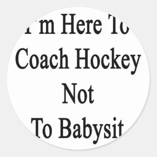 I'm Here To Coach Hockey Not To Babysit Sticker