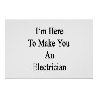I'm Here To Make You An Electrician Poster