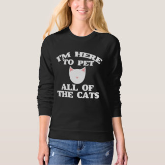 I'm here to pet all of the cats sweatshirt