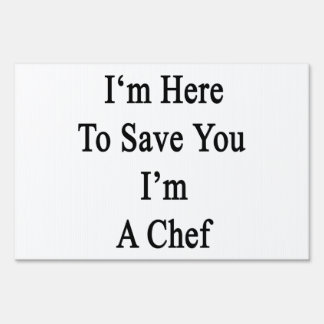 I'm Here To Save You I'm A Chef Sign
