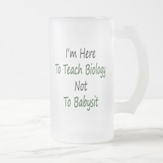 I'm Here To Teach Biology Not To Babysit 16 Oz Frosted Glass Beer Mug