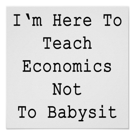 I'm Here To Teach Economics Not To Babysit Poster