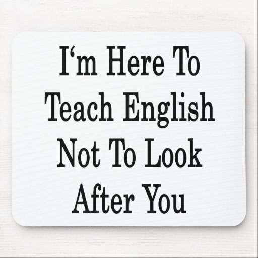 I'm Here To Teach English Not To Look After You Mousepads