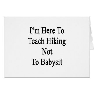 I'm Here To Teach Hiking Not To Babysit Greeting Cards