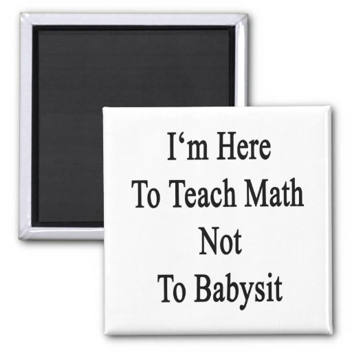 I'm Here To Teach Math Not To Babysit Refrigerator Magnets