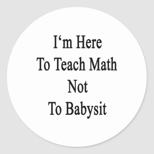 I'm Here To Teach Math Not To Babysit Round Sticker
