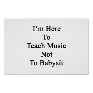 I'm Here To Teach Music Not To Babysit Poster