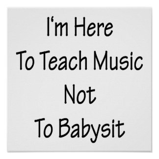 I'm Here To Teach Music Not To Babysit Print