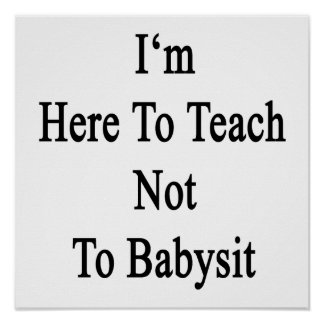 I'm Here To Teach Not To Babysit Poster