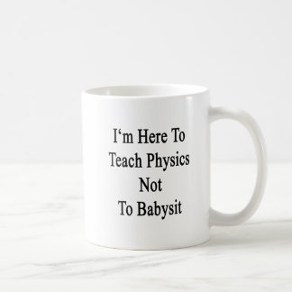 I'm Here To Teach Physics Not To Babysit Coffee Mug