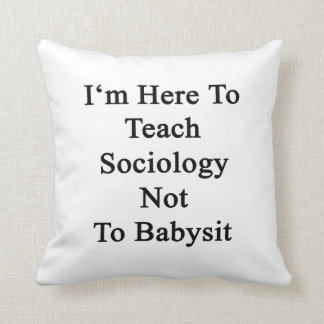 I'm Here To Teach Sociology Not To Babysit Throw Pillows