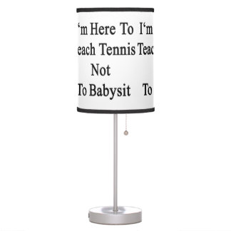 I'm Here To Teach Tennis Not To Babysit Table Lamp
