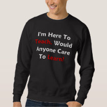 I'm Here To Teach, Would Anyone Care To Learn? Sweatshirt
