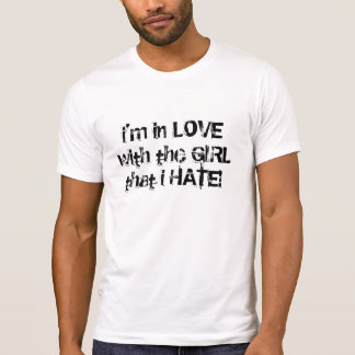 i'm in LOVE with the GIRL that i HATE! T-Shirt
