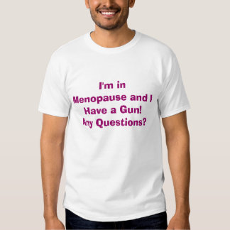 I'm in Menopause and I Have a Gun!Any Questions? Tee Shirt