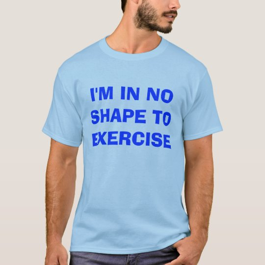I'M IN NO SHAPE TO EXERCISE t shirt