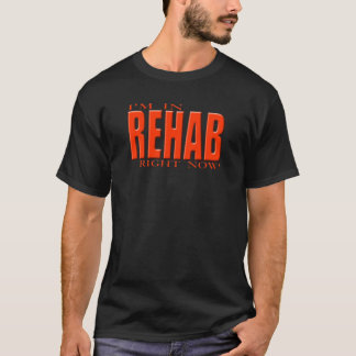 Im in rehab right now ! T-Shirt