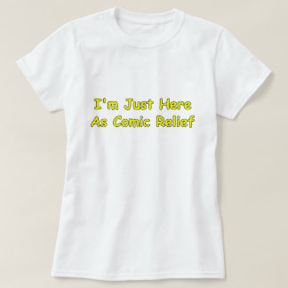 I'm Just Here As Comic Relief T-Shirt