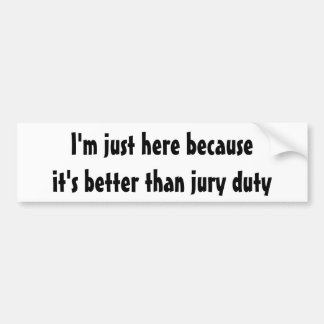 I'm just here because it's better than jury duty bumper sticker