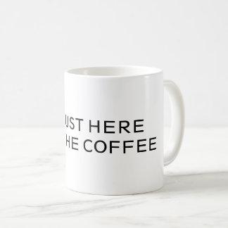 I'M JUST HERE FOR THE COFFEE -MUG- COFFEE MUG