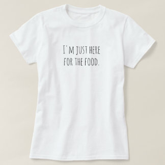 I'm just here for the food. T-Shirt