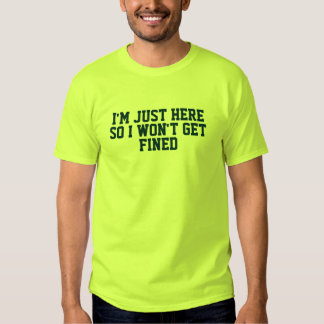 Im Just Here So I Wont Get Fined T Shirt