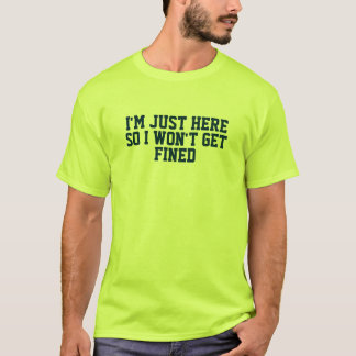 Im Just Here So I Wont Get Fined T-Shirt