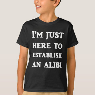 I'm Just Here To Establish An Alibi T-Shirt