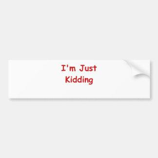 I'm Just Kidding Car Bumper Sticker
