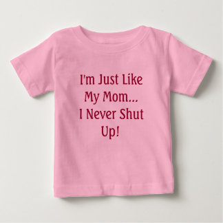 I'm Just Like My Mom...I Never Shut Up! T Shirt