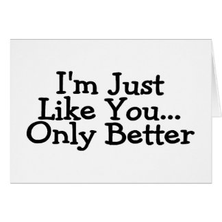 Im Just Like You Only Better Card