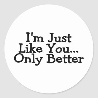 Im Just Like You Only Better Classic Round Sticker