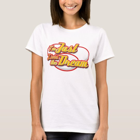 I'm Just Livin the Dream T-Shirts! T-Shirt