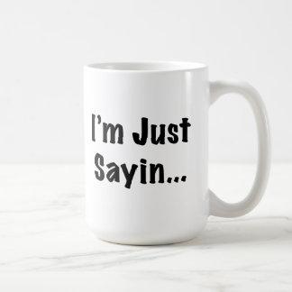 I'm Just Sayin... Coffee Mug
