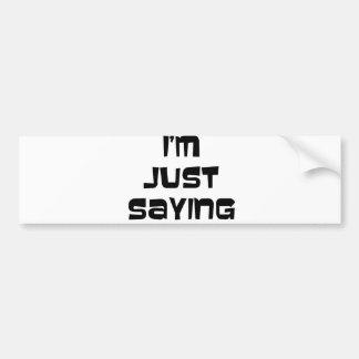 I'm Just Saying Bumper Sticker