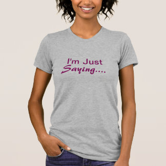 I'm Just Saying.., T Shirt, Tee
