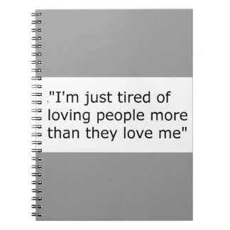 I'M JUST TIRED OF LOVING PEOPLE MORE THAN THEY LOV SPIRAL NOTEBOOK