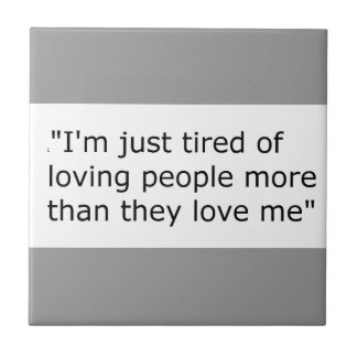 I'M JUST TIRED OF LOVING PEOPLE MORE THAN THEY LOV SMALL SQUARE TILE