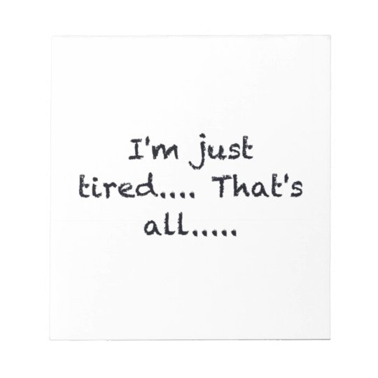 i'M JUST TIRED THATS ALL DEPRESSED WORN OUT SAD AT Notepad