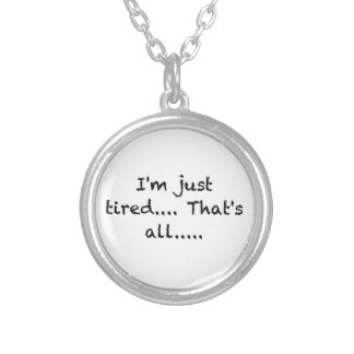 i'M JUST TIRED THATS ALL DEPRESSED WORN OUT SAD AT Silver Plated Necklace