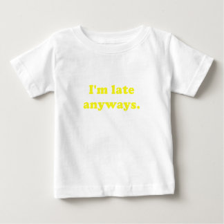 Im Late Anyways Baby T-Shirt