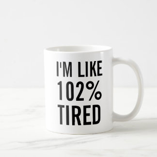 I'm like 102% percent tired. coffee mug