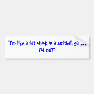 """""""I'm like a fat chick in a softball game, I'M OUT"""" Bumper Sticker"""