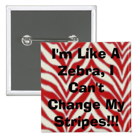 I'm Like A Zebra, I Can't Change My Stripes!!! Pinback Button