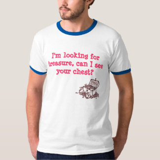 I'm looking for treasure, can I see your chest Tee Shirt