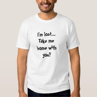 I'm lost,... take me home with you? shirts