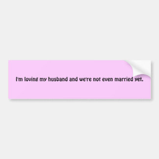 I'm loving my husband and we're not even marrie... car bumper sticker