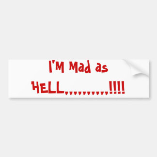 I'M Mad as HELL,,,,,,,,,,!!!! Bumper Sticker