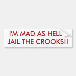 I'M MAD AS HELL - JAIL THE CROOKS!! BUMPER STICKER