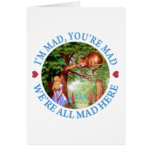 I'M MAD, YOU'RE MAD, WE'RE ALL MAD HERE GREETING CARD
